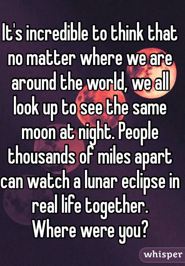 It's incredible to think that no matter where we are around the world, we all look up to see the same moon at night. People thousands of miles apart can watch a lunar eclipse in real life together. Where were you?