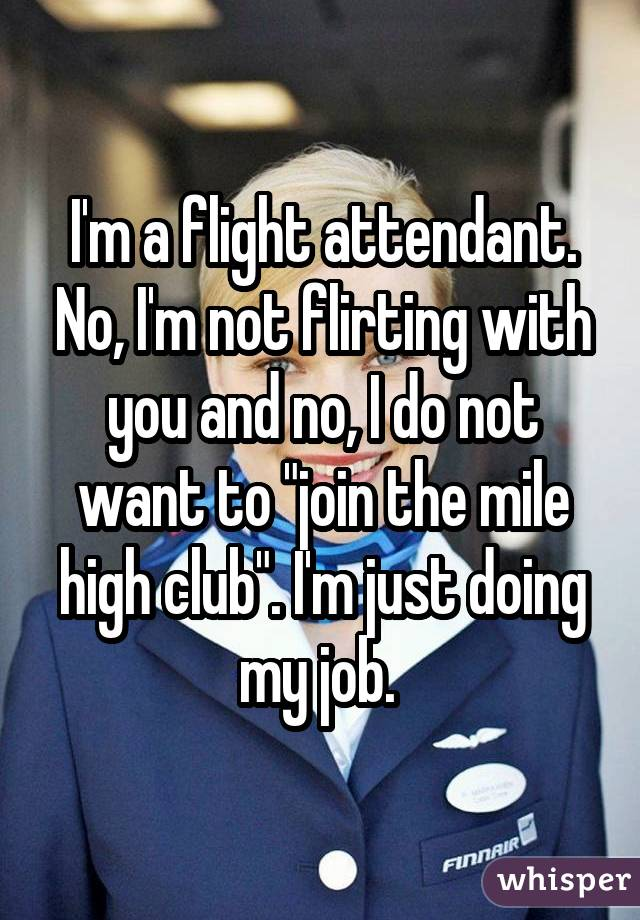 "I'm a flight attendant. No, I'm not flirting with you and no, I do not want to ""join the mile high club"". I'm just doing my job."