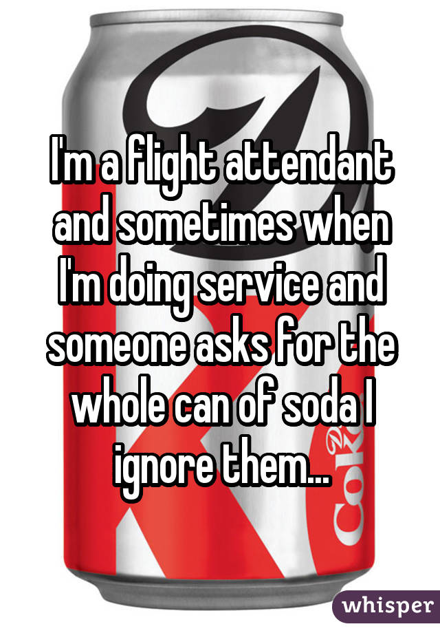 I'm a flight attendant and sometimes when I'm doing service and someone asks for the whole can of soda I ignore them...