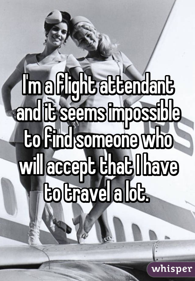 I'm a flight attendant and it seems impossible to find someone who will accept that I have to travel a lot.