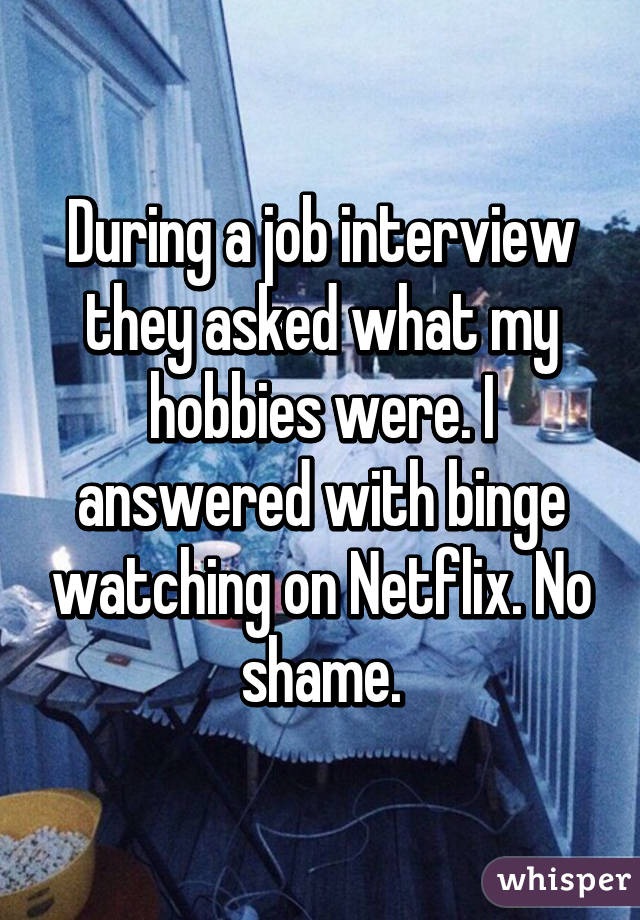 During a job interview they asked what my hobbies were. I answered with binge watching on Netflix. No shame.