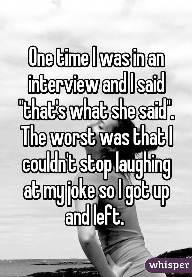 "One time I was in an interview and I said ""that's what she said"". The worst was that I couldn't stop laughing at my joke so I got up and left."
