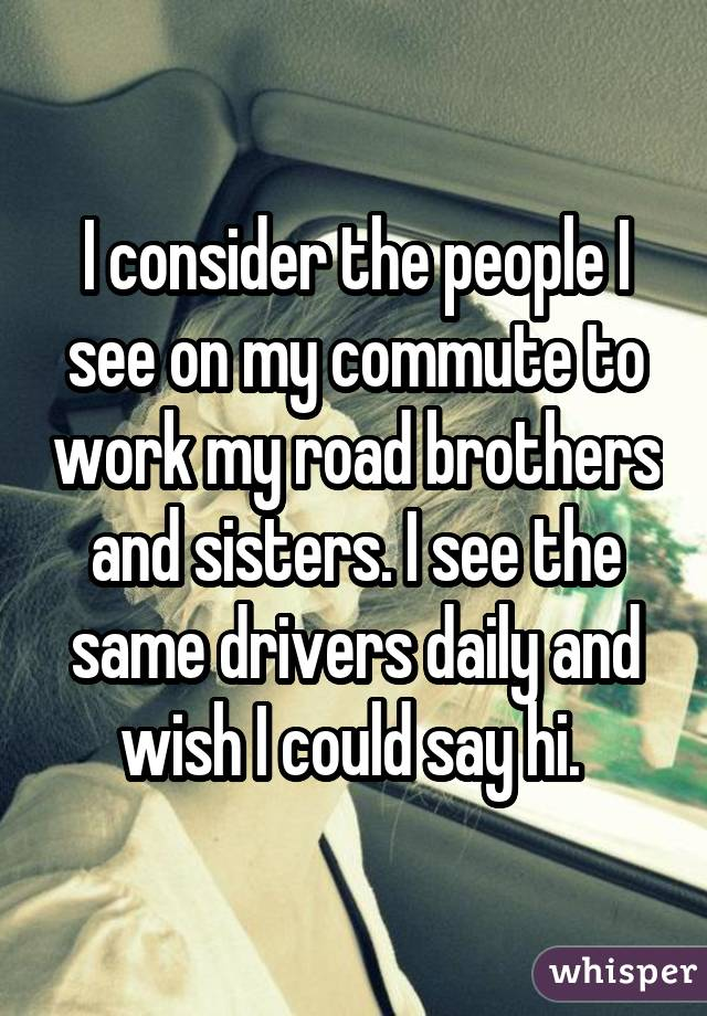 I consider the people I see on my commute to work my road brothers and sisters. I see the same drivers daily and wish I could say hi.