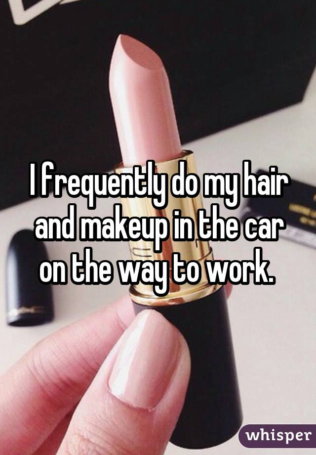 I frequently do my hair and makeup in the car on the way to work.