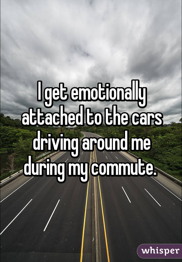 I get emotionally attached to the cars driving around me during my commute.