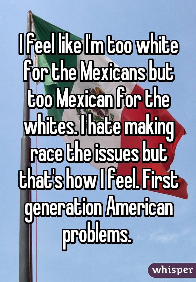 I feel like I'm too white for the Mexicans but too Mexican for the whites. I hate making race the issues but that's how I feel. First generation American problems.