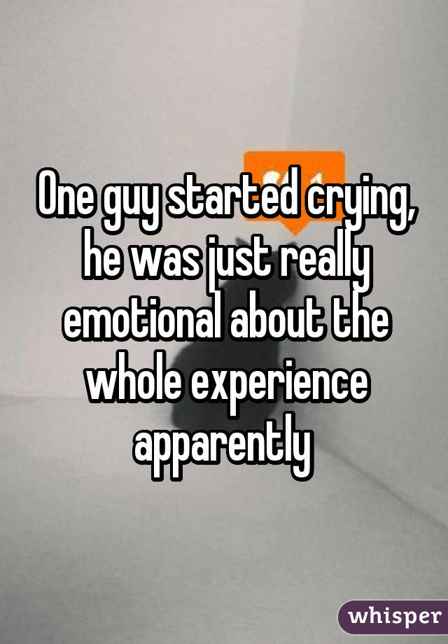 One guy started crying, he was just really emotional about the whole experience apparently