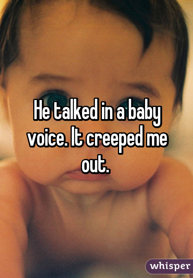He talked in a baby voice. It creeped me out.