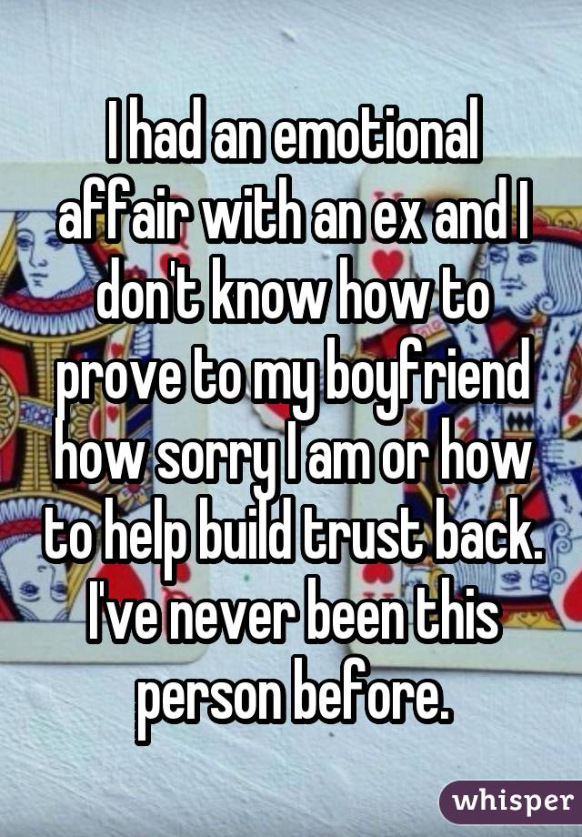 I had an emotional affair with an ex and I don't know how to prove to my boyfriend how sorry I am or how to help build trust back. I've never been this person before.