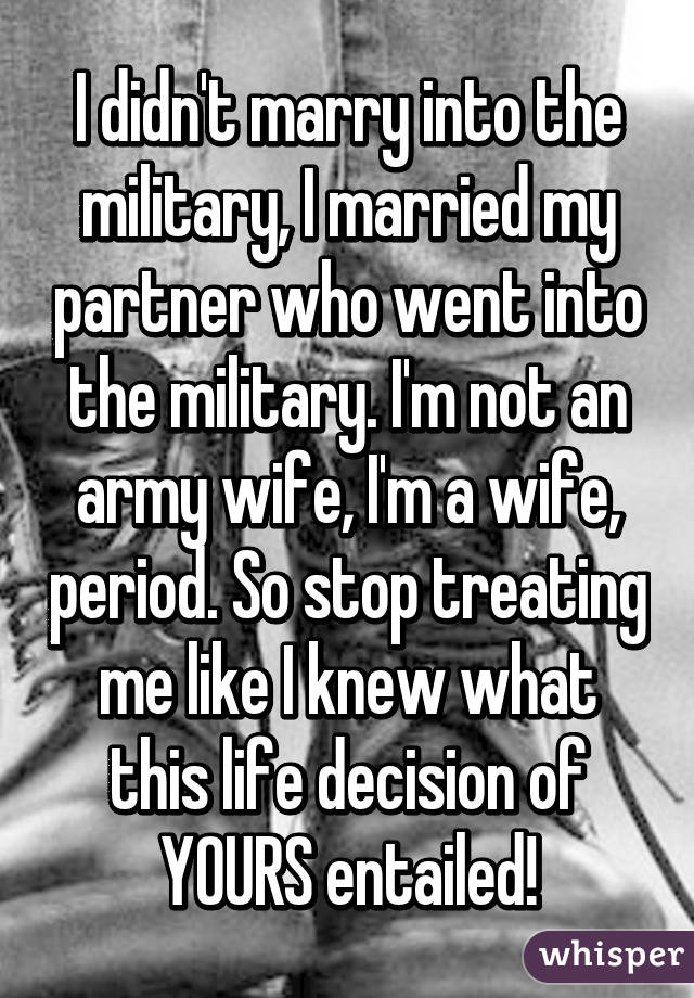 I didn't marry into the military, I married my partner who went into the military. I'm not an army wife, I'm a wife, period. So stop treating me like I knew what this life decision of YOURS entailed!