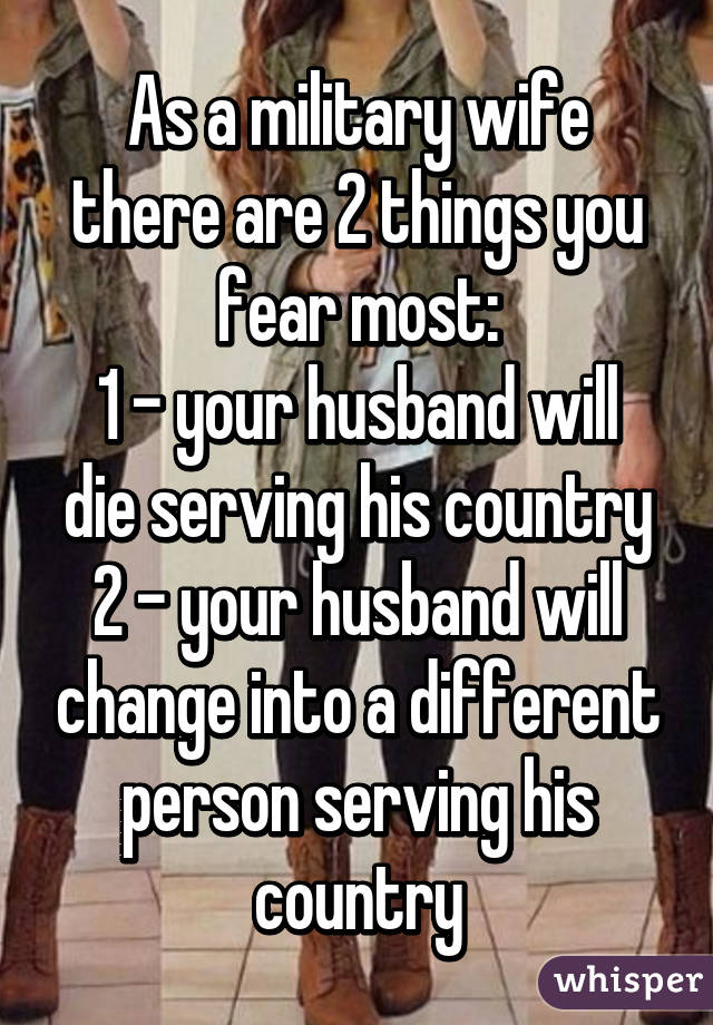 As a military wife there are 2 things you fear most: 1 - your husband will die serving his country 2 - your husband will change into a different person serving his country