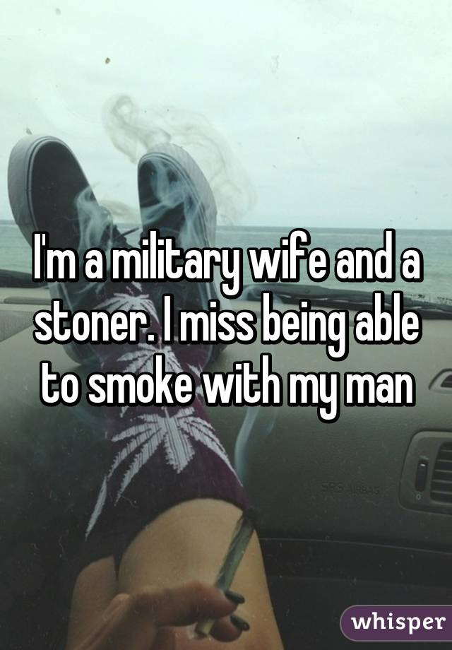 I'm a military wife and a stoner. I miss being able to smoke with my man