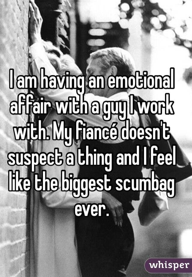I am having an emotional affair with a guy I work with. My fiancé doesn't suspect a thing and I feel like the biggest scumbag ever.