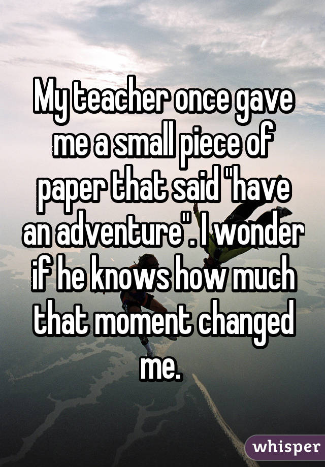"My teacher once gave me a small piece of paper that said ""have an adventure"". I wonder if he knows how much that moment changed me."