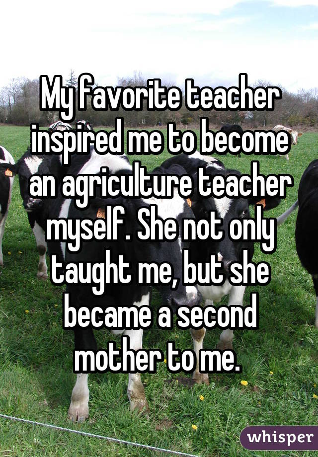 My favorite teacher inspired me to become an agriculture teacher myself. She not only taught me, but she became a second mother to me.