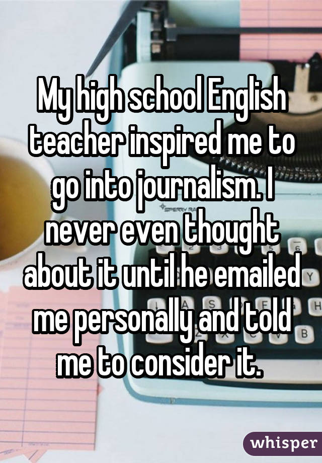 My high school English teacher inspired me to go into journalism. I never even thought about it until he emailed me personally and told me to consider it.