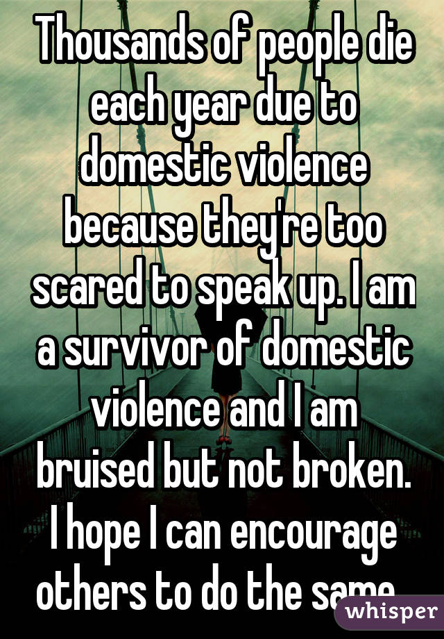 Thousands of people die each year due to domestic violence because they're too scared to speak up. I am a survivor of domestic violence and I am bruised but not broken. I hope I can encourage others to do the same.