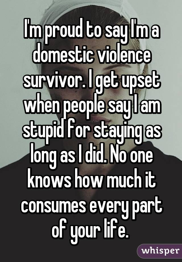 I'm proud to say I'm a domestic violence survivor. I get upset when people say I am stupid for staying as long as I did. No one knows how much it consumes every part of your life.