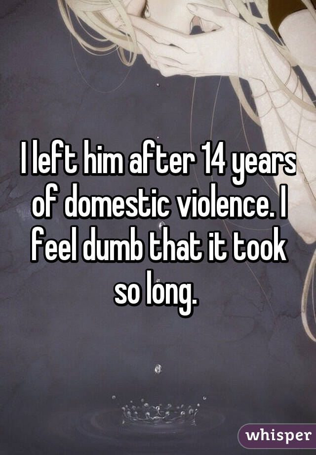 I left him after 14 years of domestic violence. I feel dumb that it took so long.