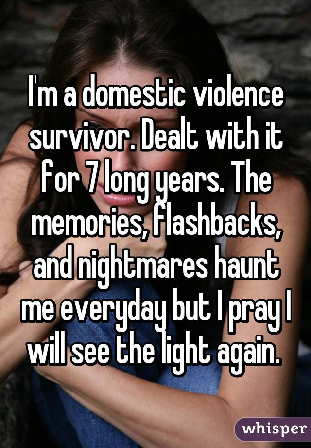 I'm a domestic violence survivor. Dealt with it for 7 long years. The memories, flashbacks, and nightmares haunt me everyday but I pray I will see the light again.
