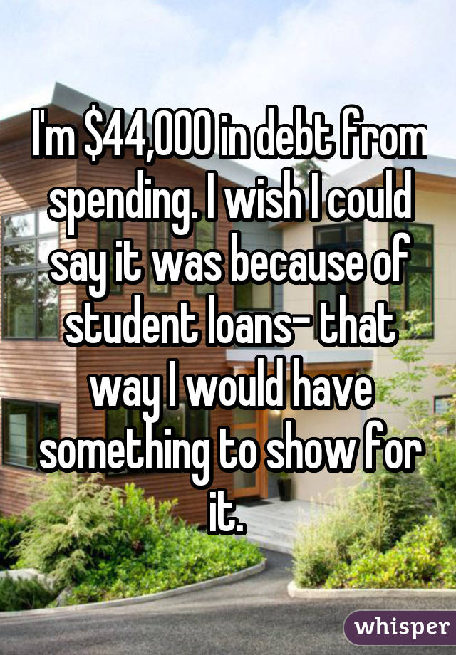 I'm $44,000 in debt from spending. I wish I could say it was because of student loans- that way I would have something to show for it.