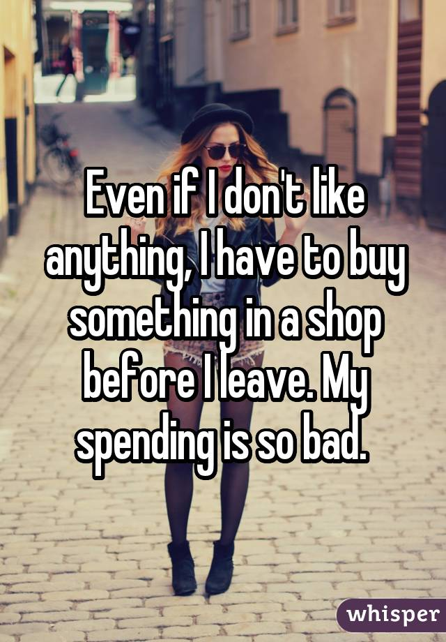 Even if I don't like anything, I have to buy something in a shop before I leave. My spending is so bad.