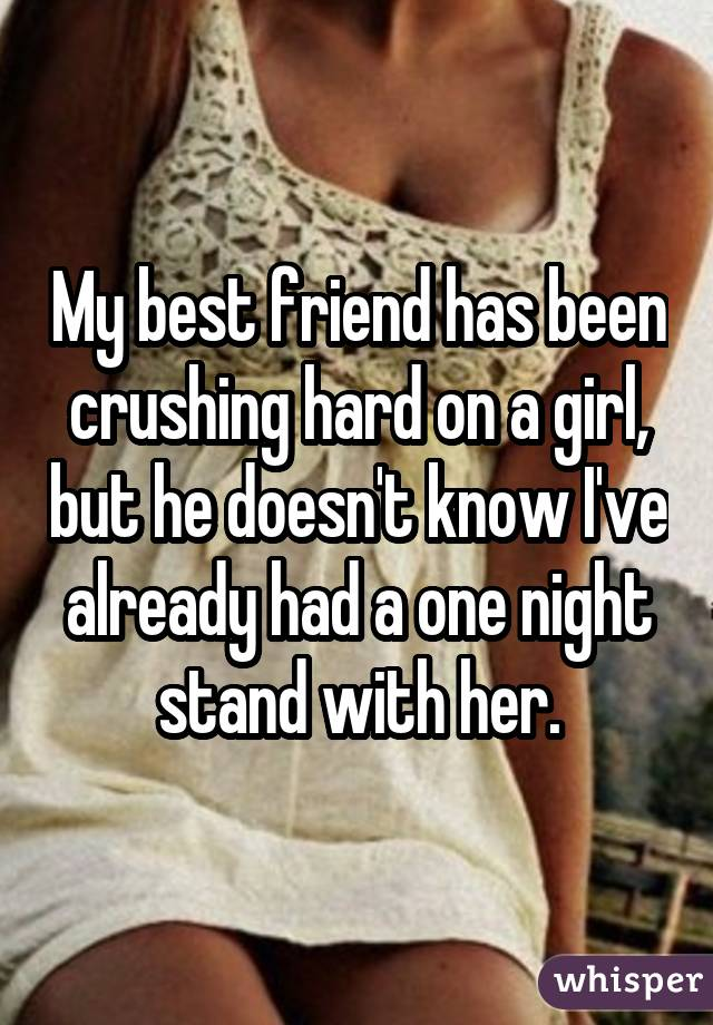 My best friend has been crushing hard on a girl, but he doesn't know I've already had a one night stand with her.
