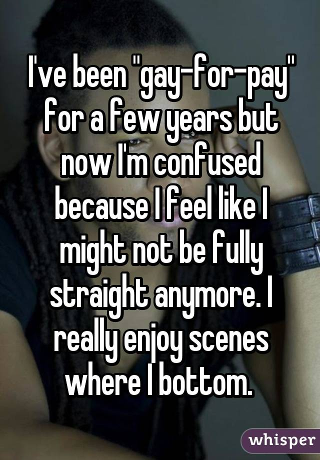 """I've been """"gay-for-pay"""" for a few years but now I'm confused because I feel like I might not be fully straight anymore. I really enjoy scenes where I bottom."""