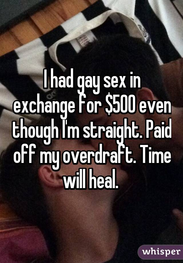 I had gay sex in exchange for $500 even though I'm straight. Paid off my overdraft. Time will heal.