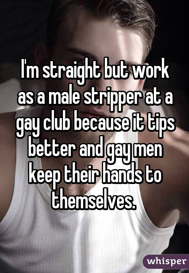 I'm straight but work as a male stripper at a gay club because it tips better and gay men keep their hands to themselves.