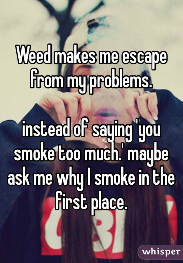 Weed makes me escape from my problems. instead of saying 'you smoke too much.' maybe ask me why I smoke in the first place.