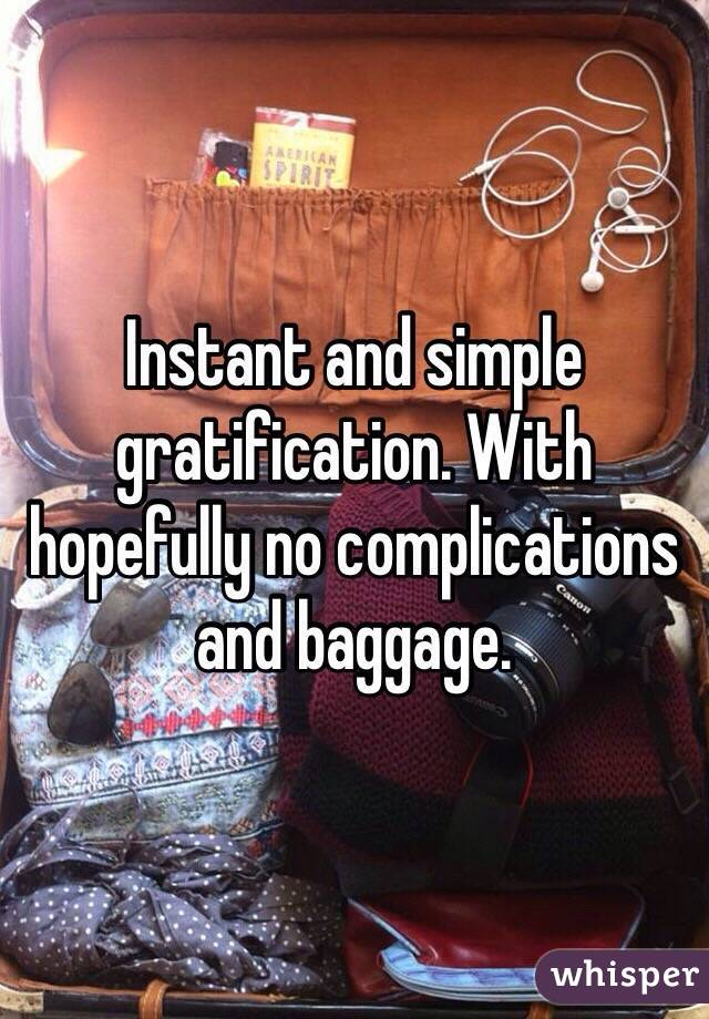 Instant and simple gratification. With hopefully no complications and baggage.