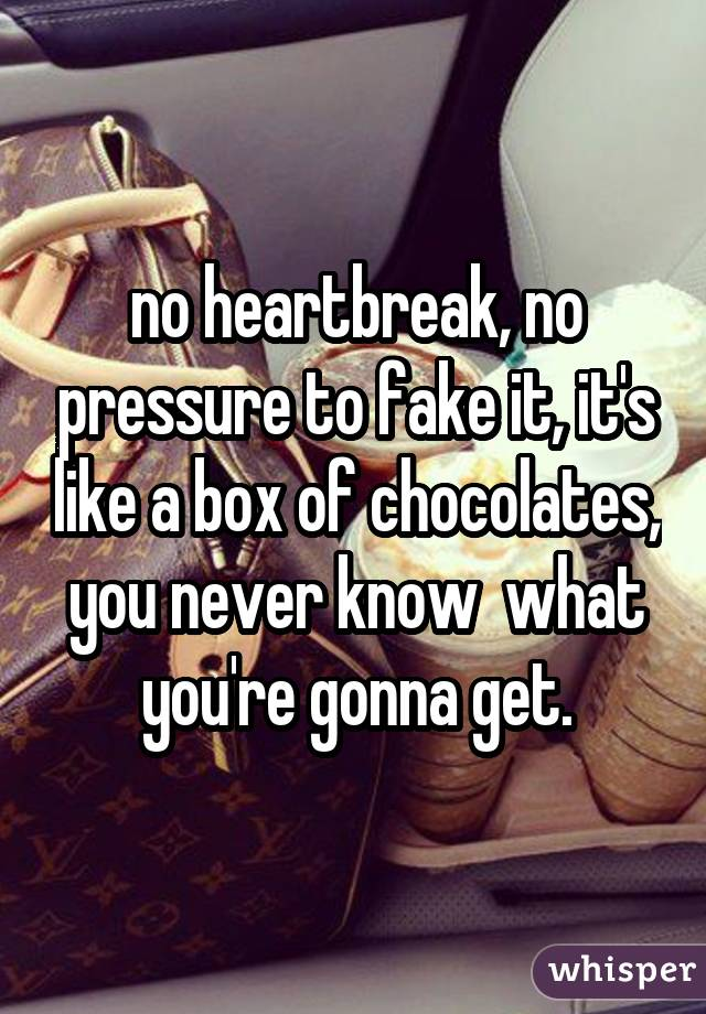 no heartbreak, no pressure to fake it, it's like a box of chocolates, you never know  what you're gonna get.