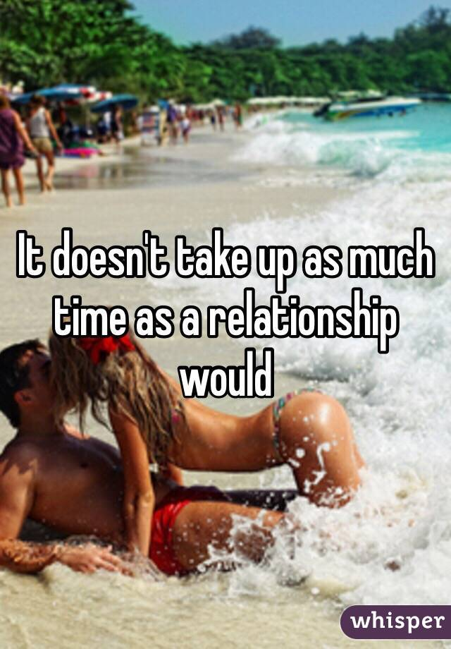 It doesn't take up as much time as a relationship would