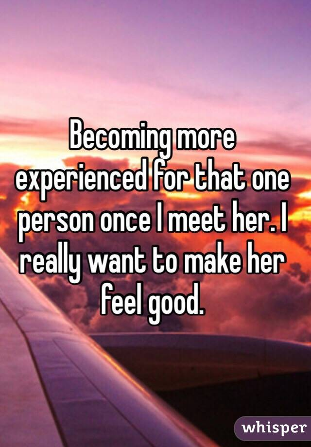 Becoming more experienced for that one person once I meet her. I really want to make her feel good.