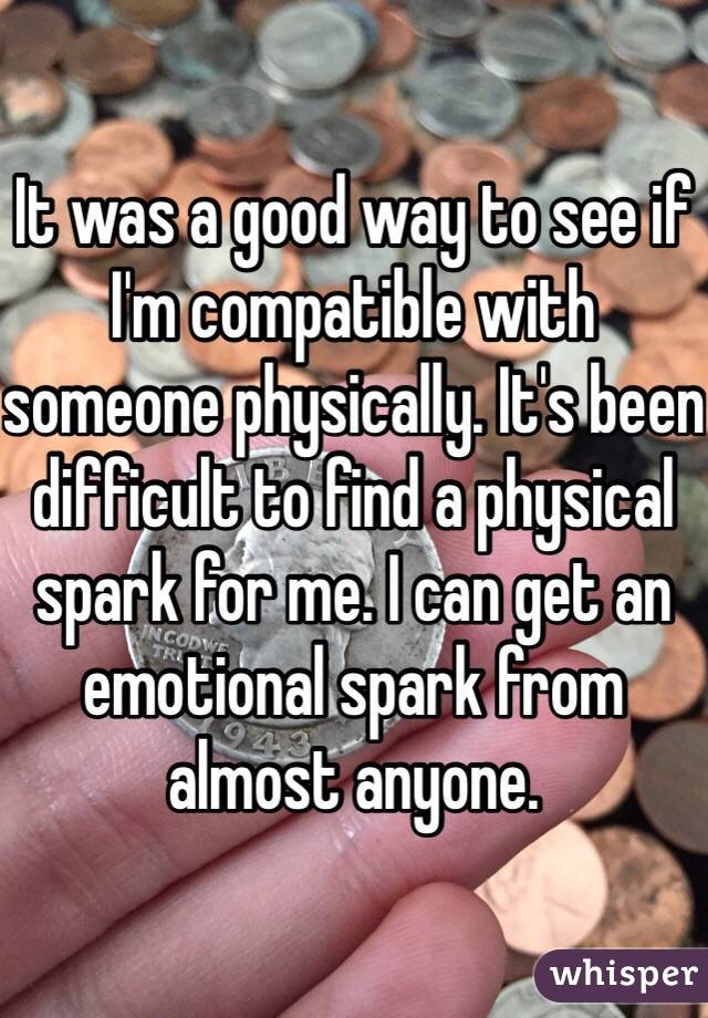 It was a good way to see if I'm compatible with someone physically. It's been difficult to find a physical spark for me. I can get an emotional spark from almost anyone.