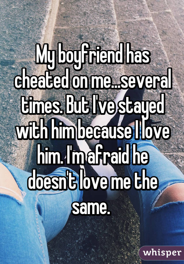 My boyfriend has cheated on me...several times. But I've stayed with him because I love him. I'm afraid he doesn't love me the same.
