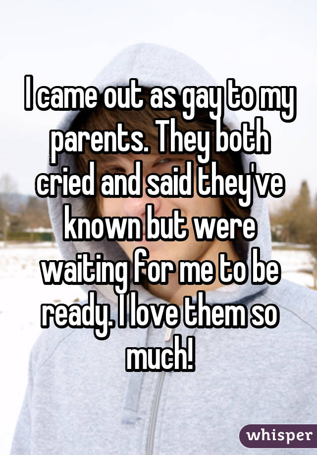 I came out as gay to my parents. They both cried and said they've known but were waiting for me to be ready. I love them so much!