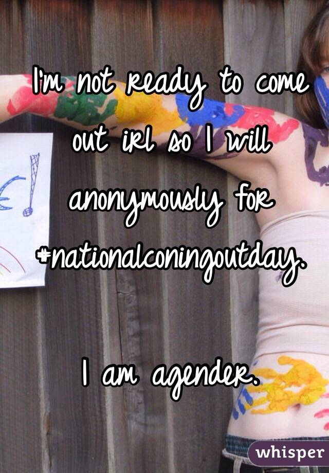 I'm not ready to come out irl so I will anonymously for #nationalconingoutday.  I am agender.