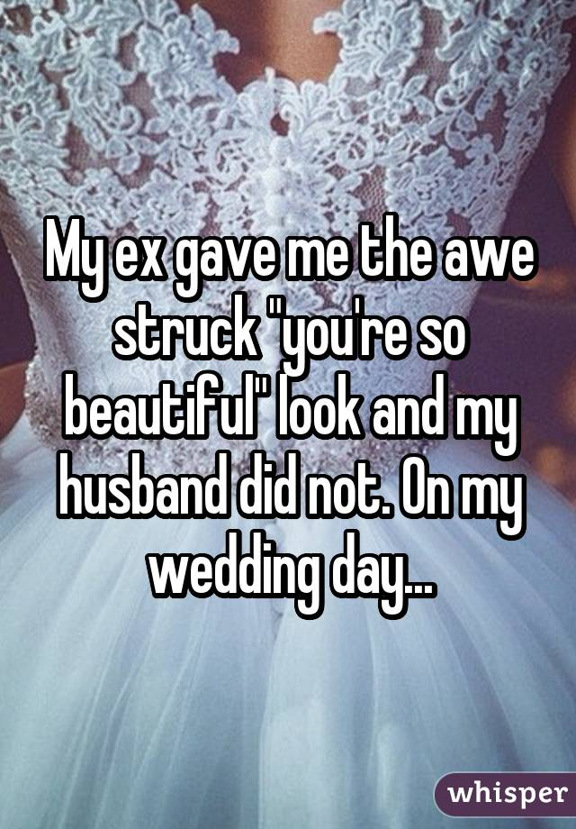"""My ex gave me the awe struck """"you're so beautiful"""" look and my husband did not. On my wedding day..."""