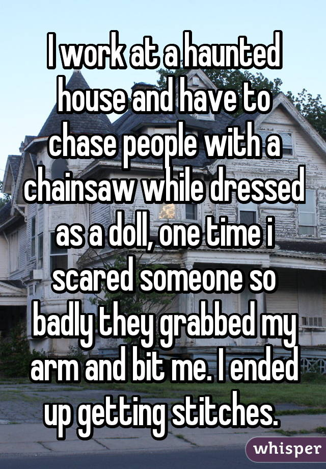I work at a haunted house and have to chase people with a chainsaw while dressed as a doll, one time i scared someone so badly they grabbed my arm and bit me. I ended up getting stitches.