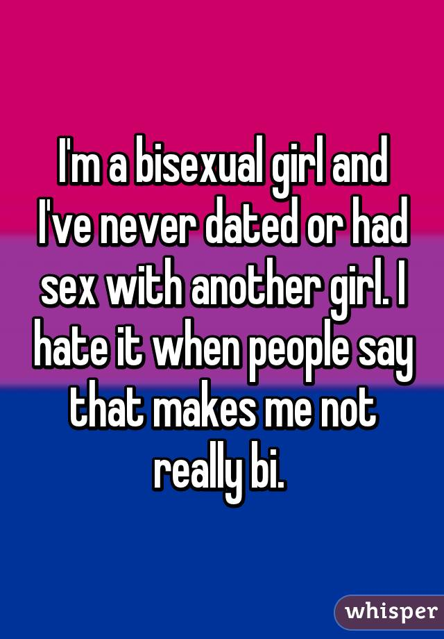I'm a bisexual girl and I've never dated or had sex with another girl. I hate it when people say that makes me not really bi.