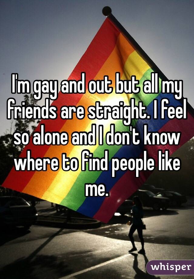 I'm gay and out but all my friends are straight. I feel so alone and I don't know where to find people like me.