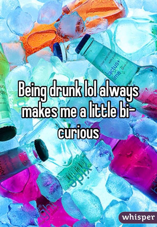 Being drunk lol always makes me a little bi-curious