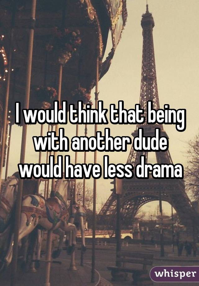 I would think that being with another dude would have less drama
