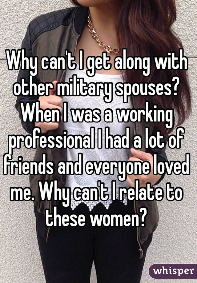 Why can't I get along with other military spouses? When I was a working professional I had a lot of friends and everyone loved me. Why can't I relate to these women?