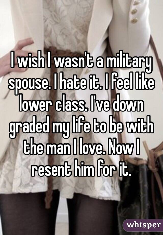 I wish I wasn't a military spouse. I hate it. I feel like lower class. I've down graded my life to be with the man I love. Now I resent him for it.