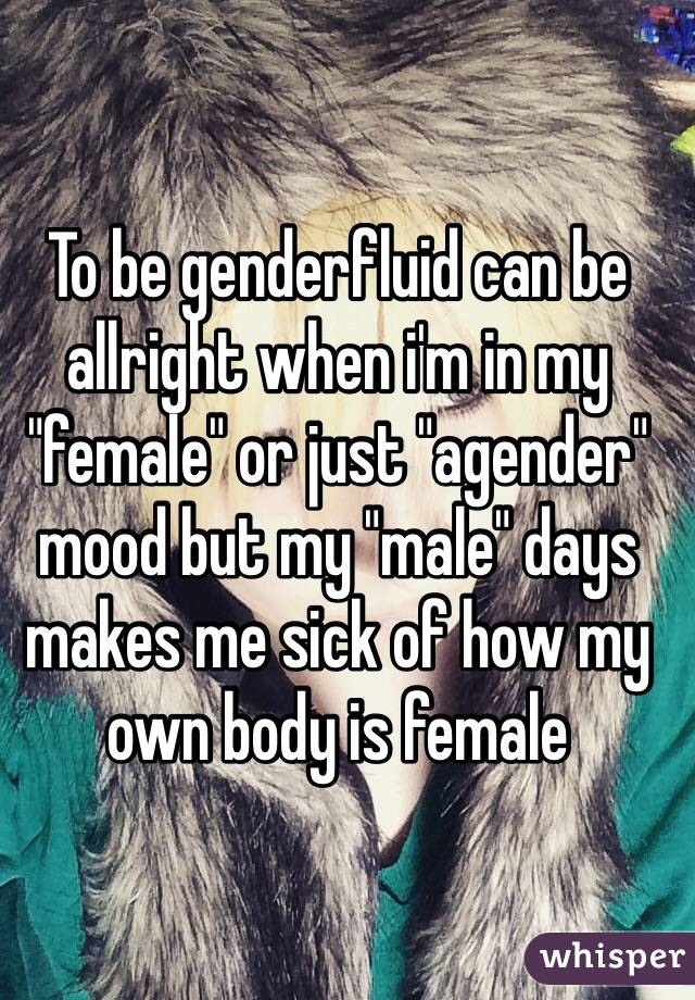 "To be genderfluid can be allright when i'm in my ""female"" or just ""agender"" mood but my ""male"" days makes me sick of how my own body is female"