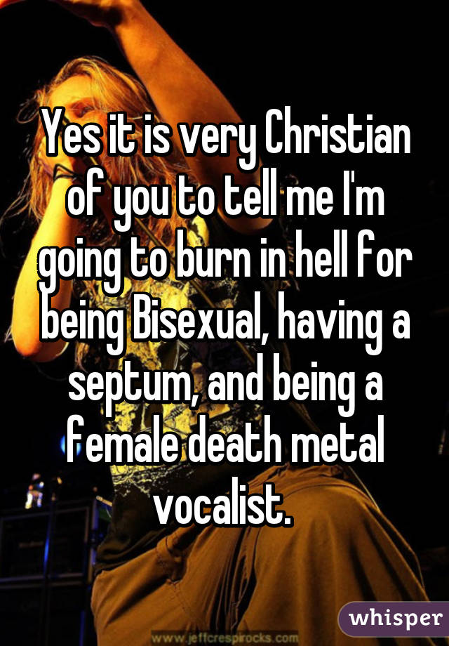 Yes it is very Christian of you to tell me I'm going to burn in hell for being Bisexual, having a septum, and being a female death metal vocalist.