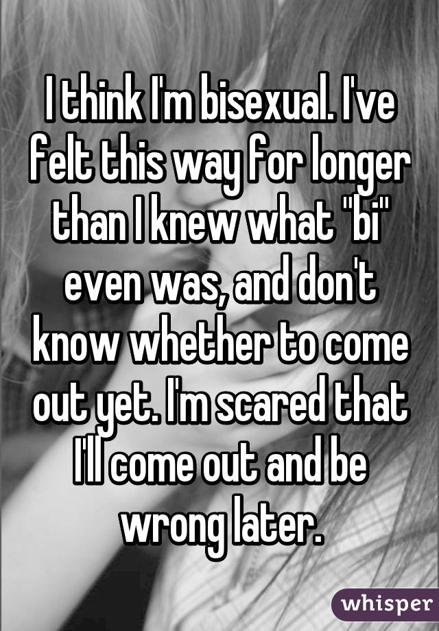 I think I'm bisexual. I've felt this way for longer than I knew what